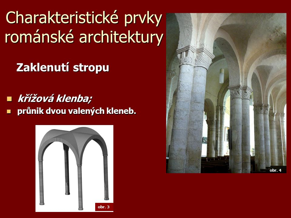 Charakteristické prvky románské architektury Zaklenutí stropu Zaklenutí stropu křížová klenba; křížová klenba; průnik dvou valených kleneb. průnik dvo