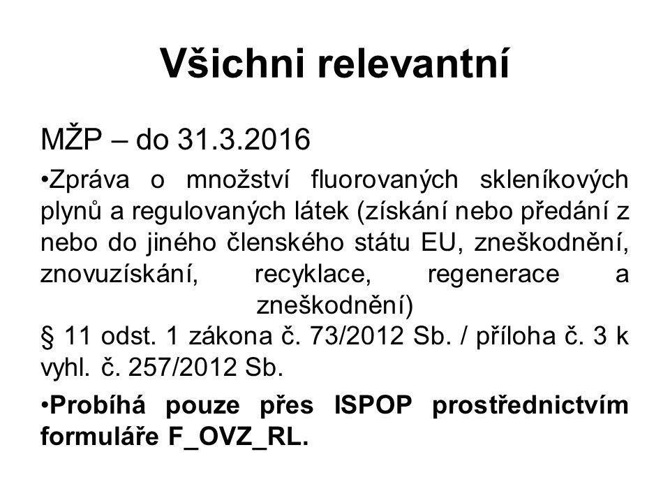 Všichni relevantní MŽP – do 31.3.2016 Zpráva o množství fluorovaných skleníkových plynů a regulovaných látek (získání nebo předání z nebo do jiného členského státu EU, zneškodnění, znovuzískání, recyklace, regenerace a zneškodnění) § 11 odst.