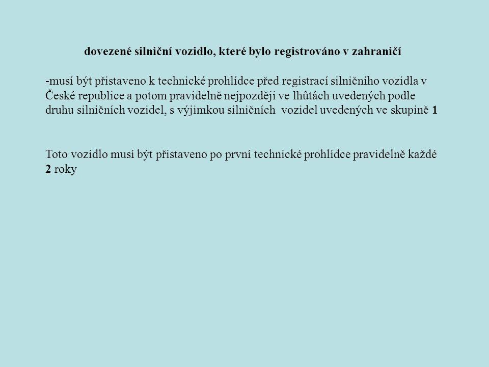 dovezené silniční vozidlo, které bylo registrováno v zahraničí -musí být přistaveno k technické prohlídce před registrací silničního vozidla v České republice a potom pravidelně nejpozději ve lhůtách uvedených podle druhu silničních vozidel, s výjimkou silničních vozidel uvedených ve skupině 1 Toto vozidlo musí být přistaveno po první technické prohlídce pravidelně každé 2 roky
