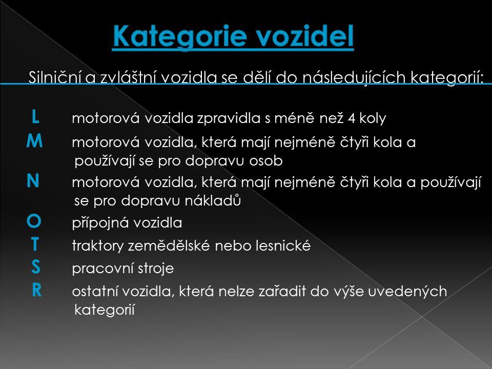 Silniční a zvláštní vozidla se dělí do následujících kategorií: L motorová vozidla zpravidla s méně než 4 koly M motorová vozidla, která mají nejméně čtyři kola a používají se pro dopravu osob N motorová vozidla, která mají nejméně čtyři kola a používají se pro dopravu nákladů O přípojná vozidla T traktory zemědělské nebo lesnické S pracovní stroje R ostatní vozidla, která nelze zařadit do výše uvedených kategorií
