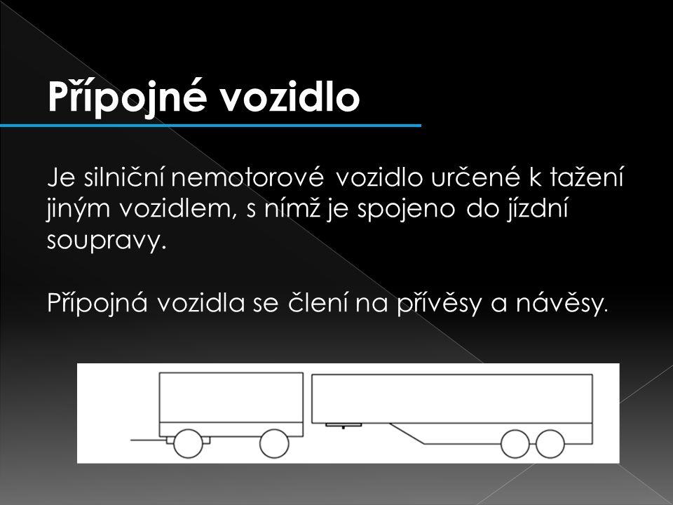 Přípojné vozidlo Je silniční nemotorové vozidlo určené k tažení jiným vozidlem, s nímž je spojeno do jízdní soupravy. Přípojná vozidla se člení na pří