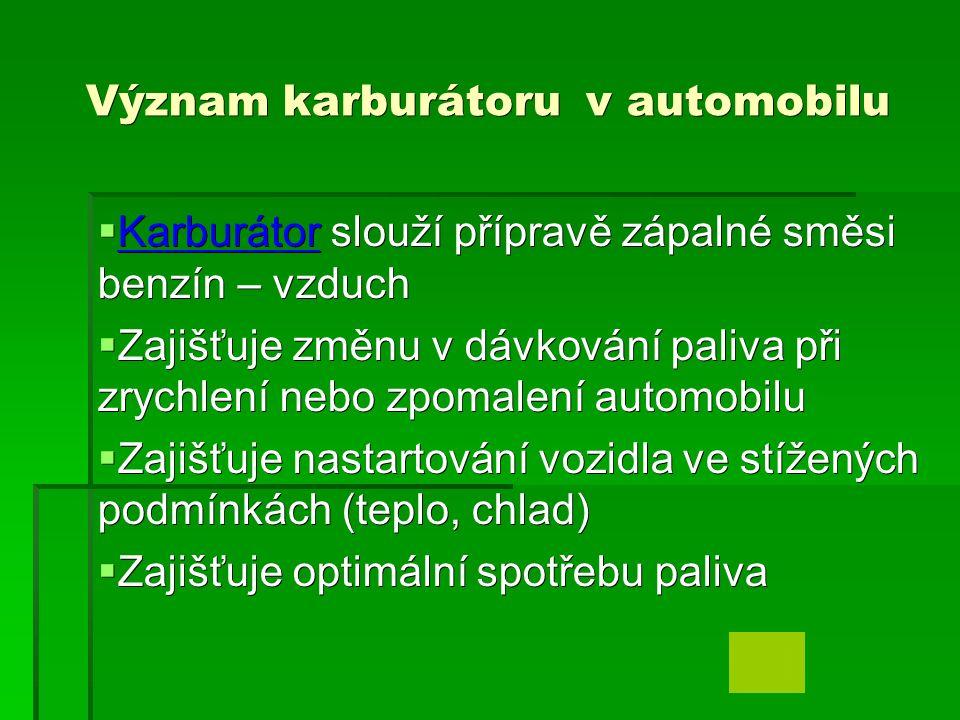 Význam karburátoru v automobilu  Karburátor slouží přípravě zápalné směsi benzín – vzduch Karburátor  Zajišťuje změnu v dávkování paliva při zrychlení nebo zpomalení automobilu  Zajišťuje nastartování vozidla ve stížených podmínkách (teplo, chlad)  Zajišťuje optimální spotřebu paliva