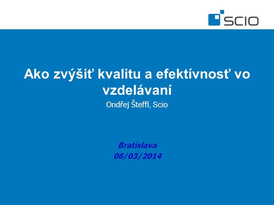 Ako zvýšiť kvalitu a efektívnosť vo vzdelávaní Ondřej Šteffl, Scio Bratislava 06/03/2014