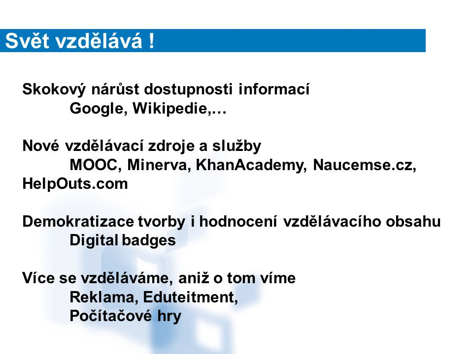 Skokový nárůst dostupnosti informací Google, Wikipedie,… Nové vzdělávací zdroje a služby MOOC, Minerva, KhanAcademy, Naucemse.cz, HelpOuts.com Demokratizace tvorby i hodnocení vzdělávacího obsahu Digital badges Více se vzděláváme, aniž o tom víme Reklama, Eduteitment, Počítačové hry
