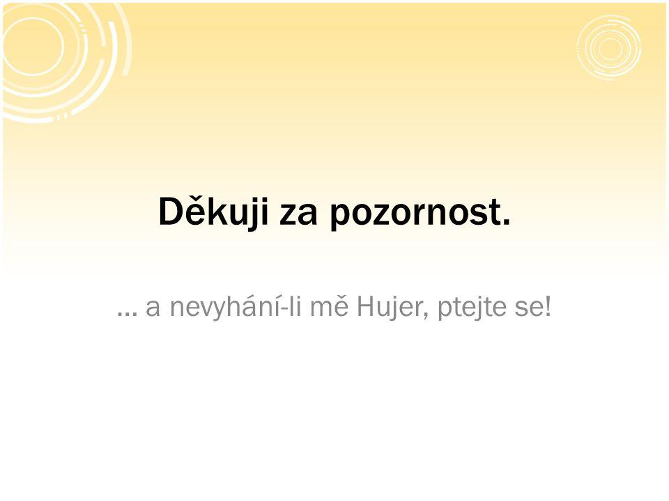 Děkuji za pozornost. … a nevyhání-li mě Hujer, ptejte se!