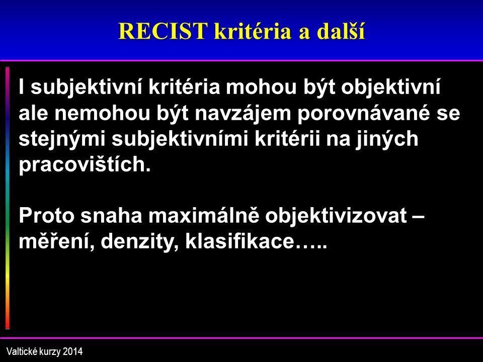 RECIST kritéria a další Valtické kurzy 2014 I subjektivní kritéria mohou být objektivní ale nemohou být navzájem porovnávané se stejnými subjektivními kritérii na jiných pracovištích.