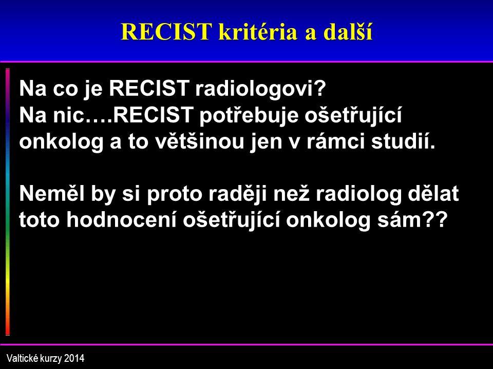 RECIST kritéria a další Valtické kurzy 2014 Na co je RECIST radiologovi? Na nic….RECIST potřebuje ošetřující onkolog a to většinou jen v rámci studií.