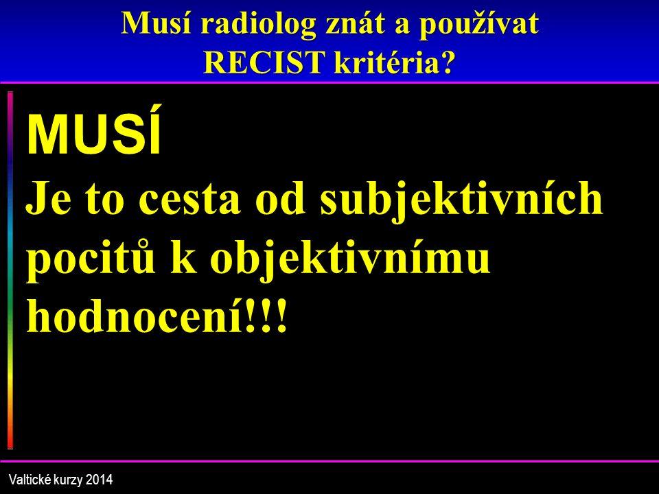 Musí radiolog znát a používat RECIST kritéria? Valtické kurzy 2014 MUSÍ Je to cesta od subjektivních pocitů k objektivnímu hodnocení!!!