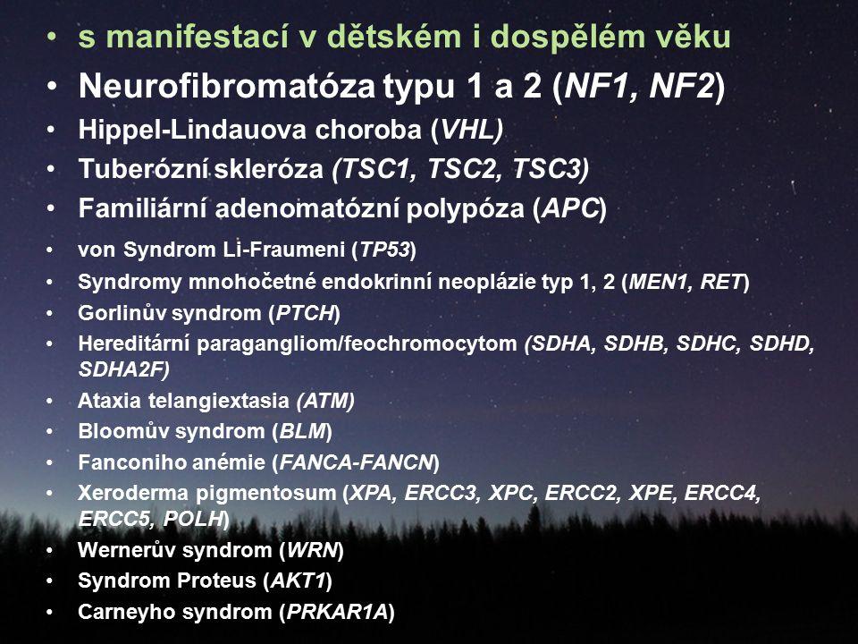 s manifestací v dětském i dospělém věku Neurofibromatóza typu 1 a 2 (NF1, NF2) Hippel-Lindauova choroba (VHL) Tuberózní skleróza (TSC1, TSC2, TSC3) Familiární adenomatózní polypóza (APC) von Syndrom Li-Fraumeni (TP53) Syndromy mnohočetné endokrinní neoplázie typ 1, 2 (MEN1, RET) Gorlinův syndrom (PTCH) Hereditární paragangliom/feochromocytom (SDHA, SDHB, SDHC, SDHD, SDHA2F) Ataxia telangiextasia (ATM) Bloomův syndrom (BLM) Fanconiho anémie (FANCA-FANCN) Xeroderma pigmentosum (XPA, ERCC3, XPC, ERCC2, XPE, ERCC4, ERCC5, POLH) Wernerův syndrom (WRN) Syndrom Proteus (AKT1) Carneyho syndrom (PRKAR1A)
