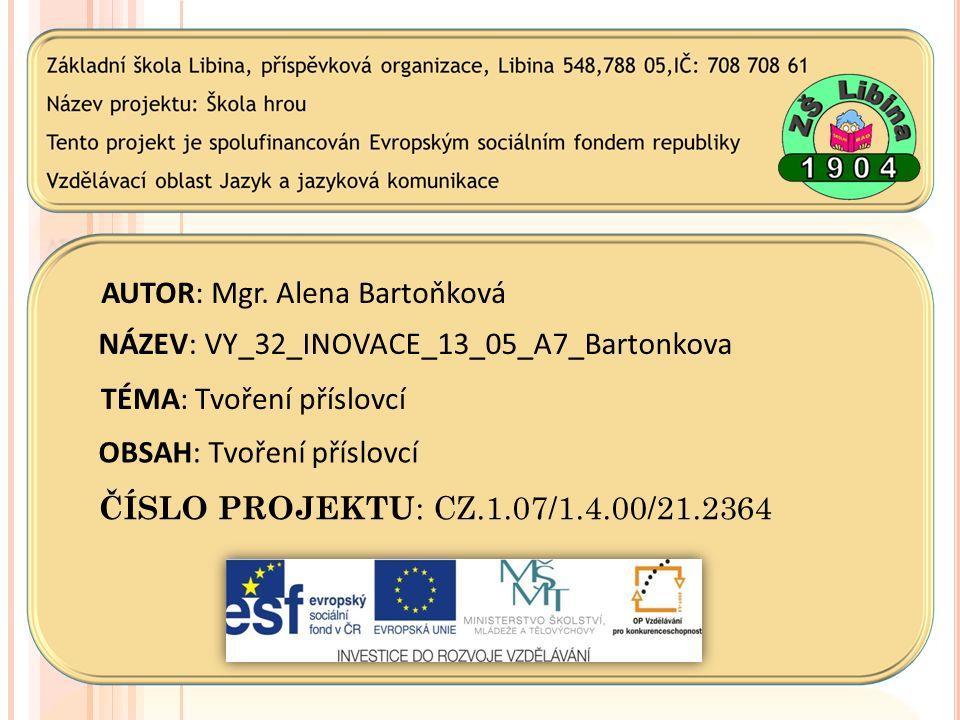 AUTOR: Mgr. Alena Bartoňková NÁZEV: VY_32_INOVACE_13_05_A7_Bartonkova TÉMA: Tvoření příslovcí OBSAH: Tvoření příslovcí ČÍSLO PROJEKTU : CZ.1.07/1.4.00
