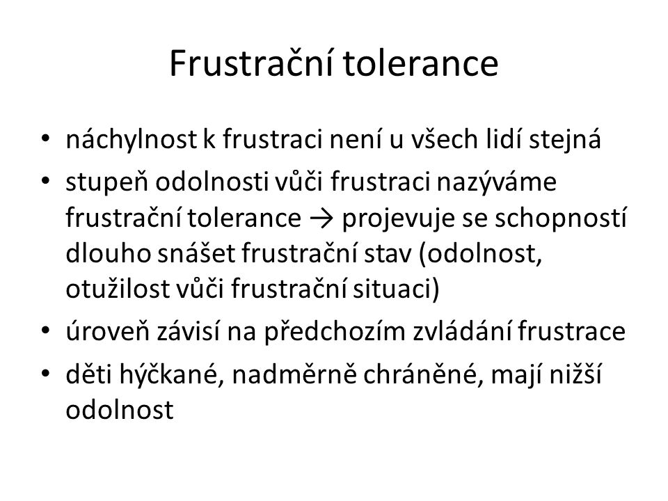 Frustrační tolerance náchylnost k frustraci není u všech lidí stejná stupeň odolnosti vůči frustraci nazýváme frustrační tolerance → projevuje se schopností dlouho snášet frustrační stav (odolnost, otužilost vůči frustrační situaci) úroveň závisí na předchozím zvládání frustrace děti hýčkané, nadměrně chráněné, mají nižší odolnost