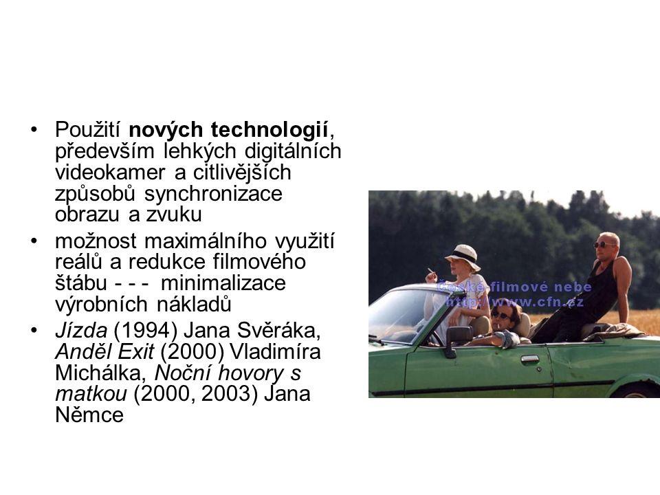 Použití nových technologií, především lehkých digitálních videokamer a citlivějších způsobů synchronizace obrazu a zvuku možnost maximálního využití reálů a redukce filmového štábu - - - minimalizace výrobních nákladů Jízda (1994) Jana Svěráka, Anděl Exit (2000) Vladimíra Michálka, Noční hovory s matkou (2000, 2003) Jana Němce