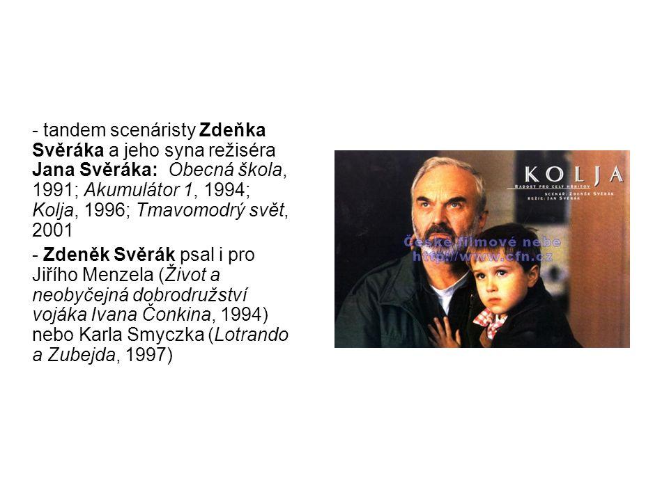 - tandem scenáristy Zdeňka Svěráka a jeho syna režiséra Jana Svěráka: Obecná škola, 1991; Akumulátor 1, 1994; Kolja, 1996; Tmavomodrý svět, 2001 - Zdeněk Svěrák psal i pro Jiřího Menzela (Život a neobyčejná dobrodružství vojáka Ivana Čonkina, 1994) nebo Karla Smyczka (Lotrando a Zubejda, 1997)