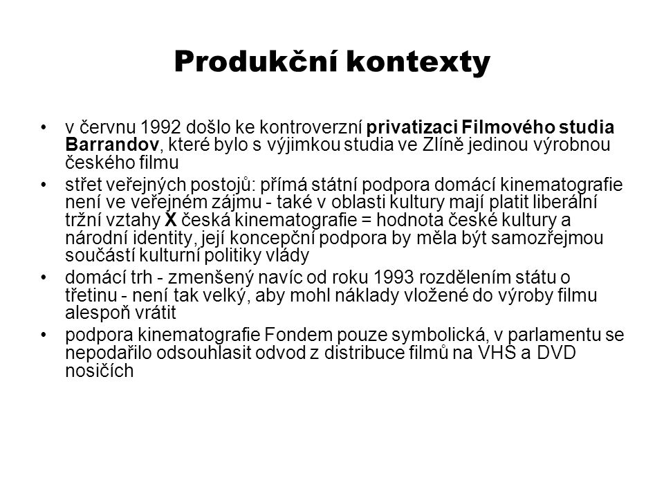 Produkční kontexty v červnu 1992 došlo ke kontroverzní privatizaci Filmového studia Barrandov, které bylo s výjimkou studia ve Zlíně jedinou výrobnou