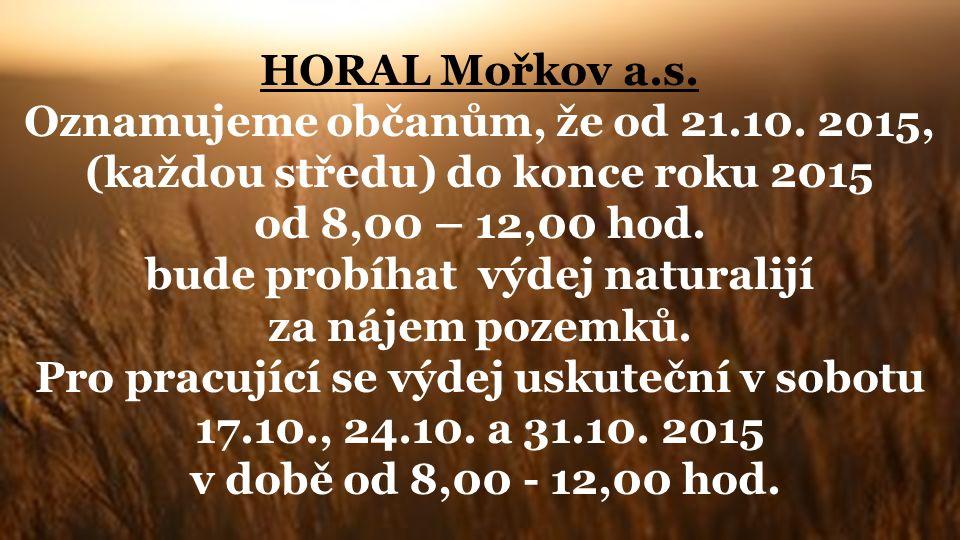 HORAL Mořkov a.s. Oznamujeme občanům, že od 21.10. 2015, (každou středu) do konce roku 2015 od 8,00 – 12,00 hod. bude probíhat výdej naturalijí za náj