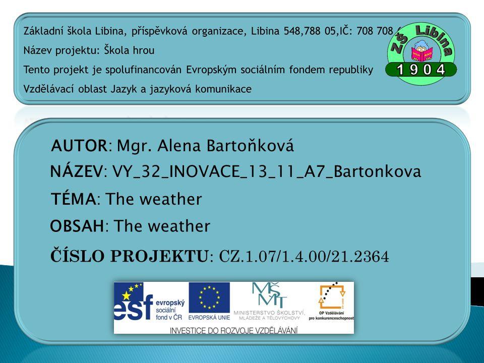 AUTOR: Mgr. Alena Bartoňková NÁZEV: VY_32_INOVACE_13_11_A7_Bartonkova TÉMA: The weather OBSAH: The weather ČÍSLO PROJEKTU : CZ.1.07/1.4.00/21.2364