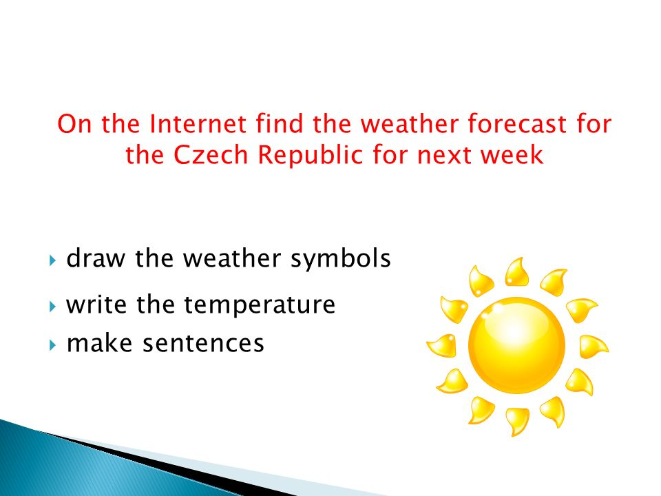 On the Internet find the weather forecast for the Czech Republic for next week  draw the weather symbols  write the temperature  make sentences