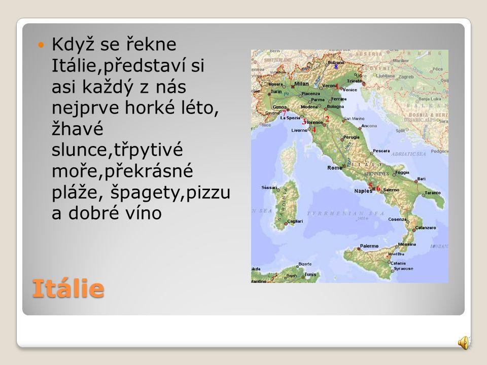 Itálie Když se řekne Itálie,představí si asi každý z nás nejprve horké léto, žhavé slunce,třpytivé moře,překrásné pláže, špagety,pizzu a dobré víno