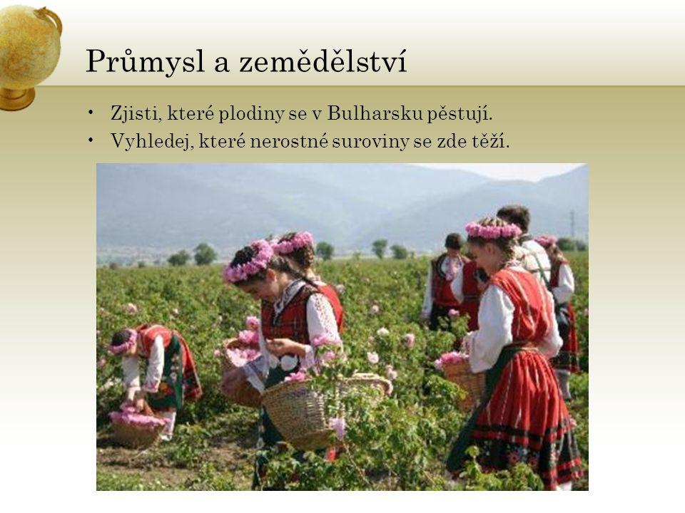 Průmysl a zemědělství Zjisti, které plodiny se v Bulharsku pěstují. Vyhledej, které nerostné suroviny se zde těží.