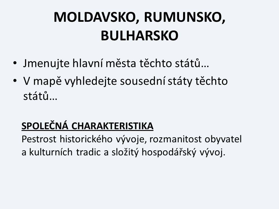 MOLDAVSKO, RUMUNSKO, BULHARSKO Jmenujte hlavní města těchto států… V mapě vyhledejte sousední státy těchto států… SPOLEČNÁ CHARAKTERISTIKA Pestrost historického vývoje, rozmanitost obyvatel a kulturních tradic a složitý hospodářský vývoj.