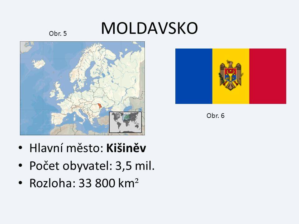 MOLDAVSKO Hlavní město: Kišiněv Počet obyvatel: 3,5 mil. Rozloha: 33 800 km ² Obr. 5 Obr. 6