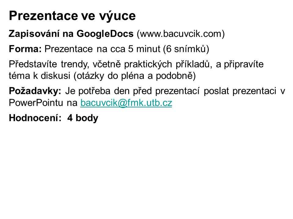Prezentace ve výuce Zapisování na GoogleDocs (www.bacuvcik.com) Forma: Prezentace na cca 5 minut (6 snímků) Představíte trendy, včetně praktických příkladů, a připravíte téma k diskusi (otázky do pléna a podobně) Požadavky: Je potřeba den před prezentací poslat prezentaci v PowerPointu na bacuvcik@fmk.utb.czbacuvcik@fmk.utb.cz Hodnocení: 4 body