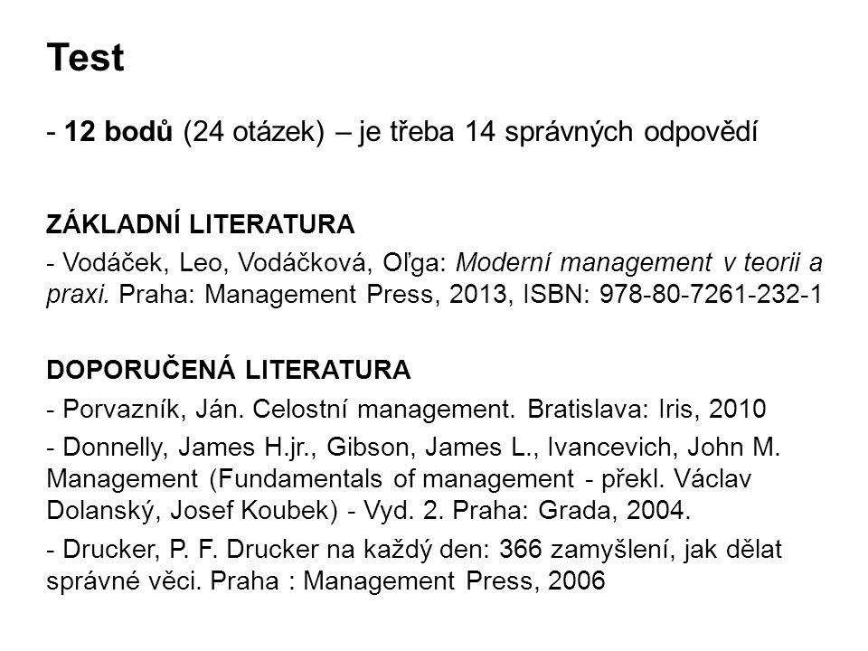 Test - 12 bodů (24 otázek) – je třeba 14 správných odpovědí ZÁKLADNÍ LITERATURA - Vodáček, Leo, Vodáčková, Oľga: Moderní management v teorii a praxi.