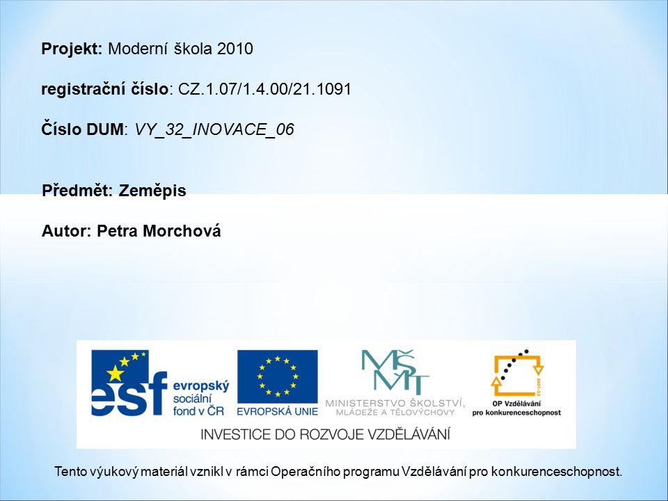 Projekt: Moderní škola 2010 registrační číslo: CZ.1.07/1.4.00/21.1091 Číslo DUM: VY_32_INOVACE_06 Předmět: Zeměpis Autor: Petra Morchová Tento výukový