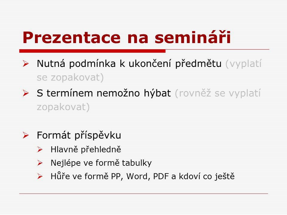 Prezentace na semináři  Nutná podmínka k ukončení předmětu (vyplatí se zopakovat)  S termínem nemožno hýbat (rovněž se vyplatí zopakovat)  Formát příspěvku  Hlavně přehledně  Nejlépe ve formě tabulky  Hůře ve formě PP, Word, PDF a kdoví co ještě