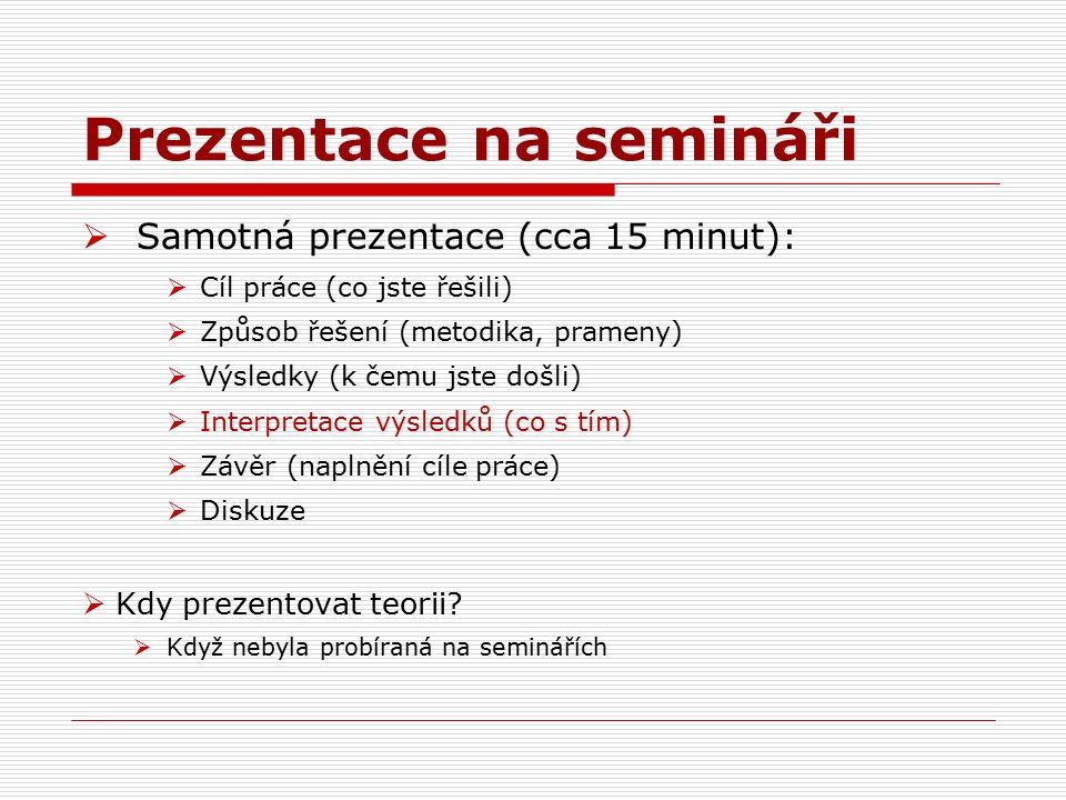 Prezentace na semináři  Samotná prezentace (cca 15 minut):  Cíl práce (co jste řešili)  Způsob řešení (metodika, prameny)  Výsledky (k čemu jste došli)  Interpretace výsledků (co s tím)  Závěr (naplnění cíle práce)  Diskuze  Kdy prezentovat teorii.