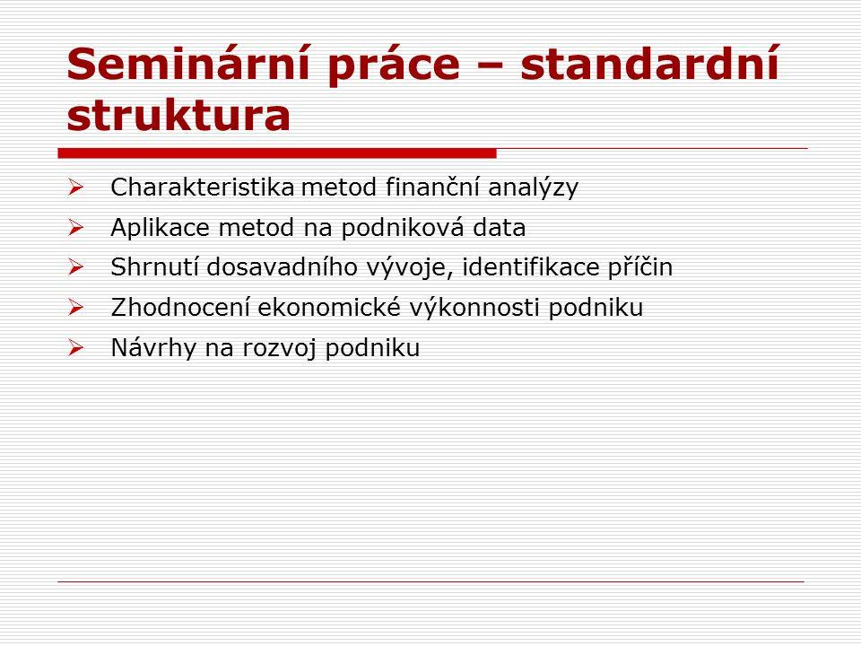 Seminární práce – standardní struktura  Charakteristika metod finanční analýzy  Aplikace metod na podniková data  Shrnutí dosavadního vývoje, identifikace příčin  Zhodnocení ekonomické výkonnosti podniku  Návrhy na rozvoj podniku