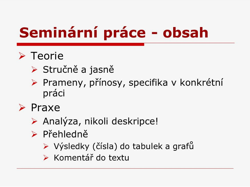 Seminární práce - obsah  Teorie  Stručně a jasně  Prameny, přínosy, specifika v konkrétní práci  Praxe  Analýza, nikoli deskripce.