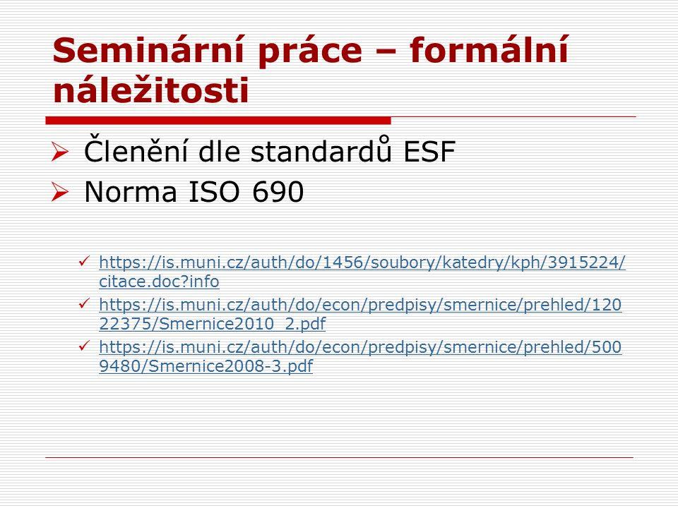 Seminární práce – formální náležitosti  Členění dle standardů ESF  Norma ISO 690 https://is.muni.cz/auth/do/1456/soubory/katedry/kph/3915224/ citace.doc?info https://is.muni.cz/auth/do/1456/soubory/katedry/kph/3915224/ citace.doc?info https://is.muni.cz/auth/do/econ/predpisy/smernice/prehled/120 22375/Smernice2010_2.pdf https://is.muni.cz/auth/do/econ/predpisy/smernice/prehled/120 22375/Smernice2010_2.pdf https://is.muni.cz/auth/do/econ/predpisy/smernice/prehled/500 9480/Smernice2008-3.pdf https://is.muni.cz/auth/do/econ/predpisy/smernice/prehled/500 9480/Smernice2008-3.pdf