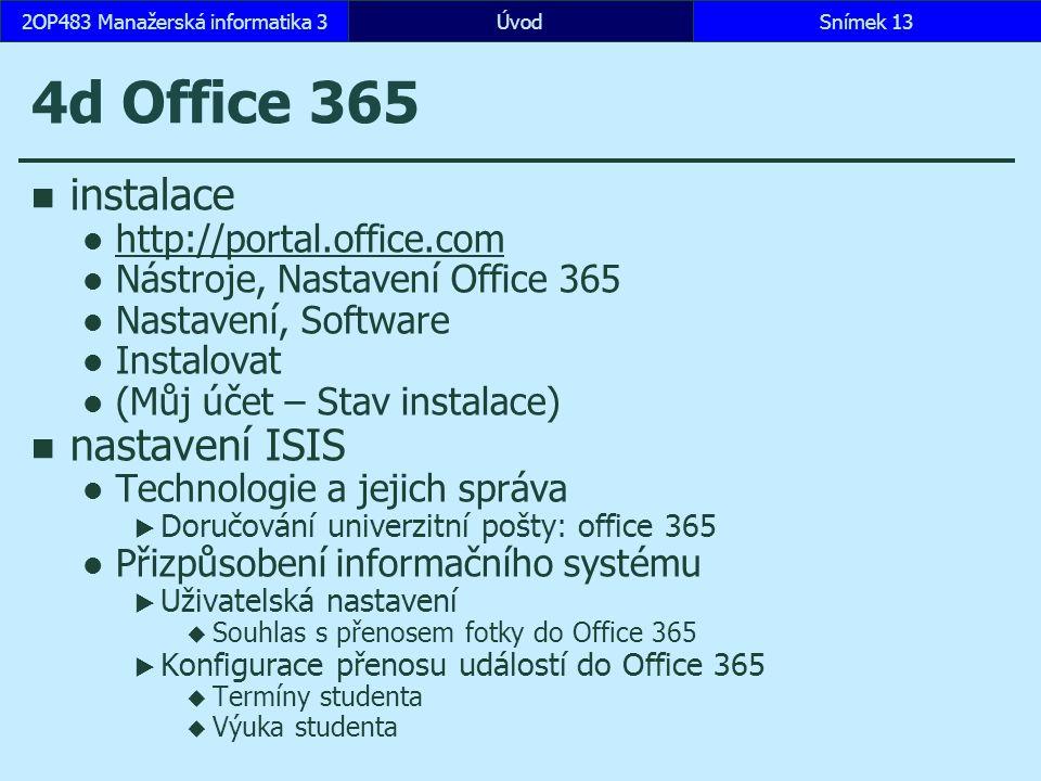 4d Office 365 instalace http://portal.office.com Nástroje, Nastavení Office 365 Nastavení, Software Instalovat (Můj účet – Stav instalace) nastavení ISIS Technologie a jejich správa  Doručování univerzitní pošty: office 365 Přizpůsobení informačního systému  Uživatelská nastavení  Souhlas s přenosem fotky do Office 365  Konfigurace přenosu událostí do Office 365  Termíny studenta  Výuka studenta ÚvodSnímek 132OP483 Manažerská informatika 3