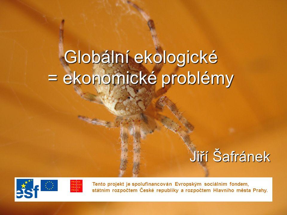 Globální ekologické = ekonomické problémy Jiří Šafránek Tento projekt je spolufinancován Evropským sociálním fondem, státním rozpočtem České republiky a rozpočtem Hlavního města Prahy.