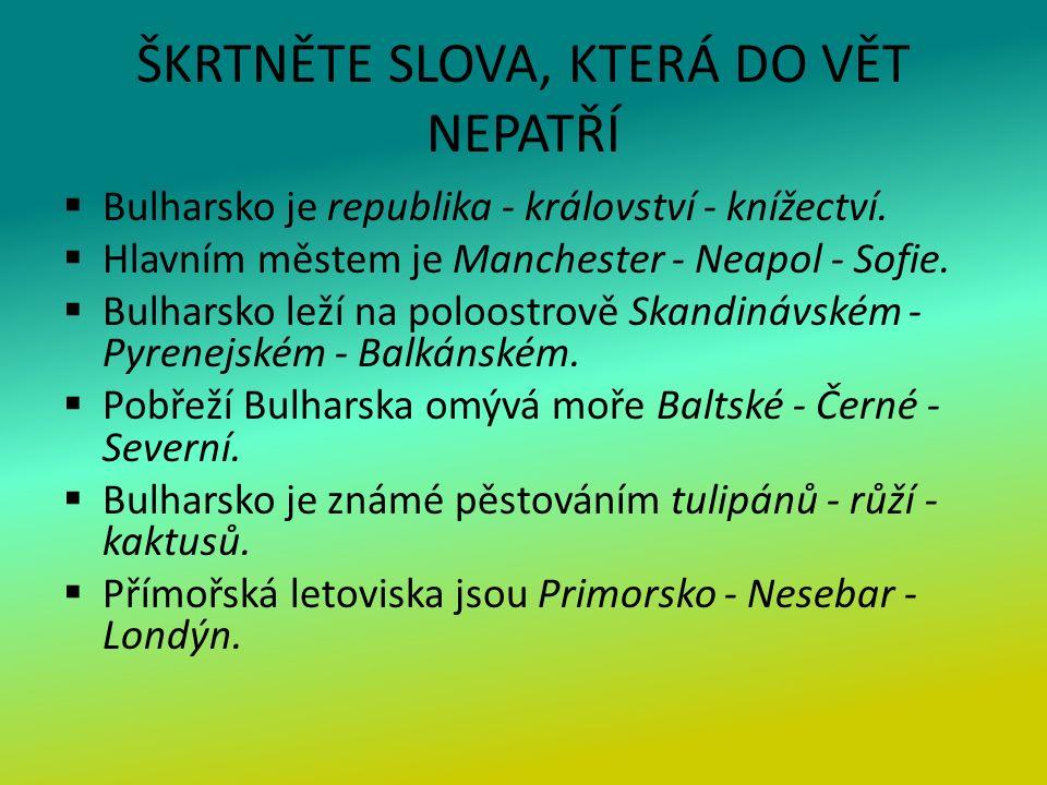 ŠKRTNĚTE SLOVA, KTERÁ DO VĚT NEPATŘÍ  Bulharsko je republika - království - knížectví.