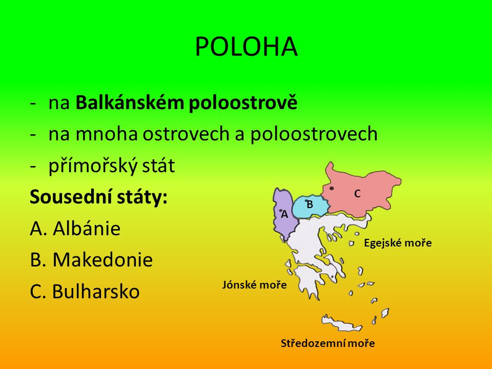 POLOHA -na Balkánském poloostrově -na mnoha ostrovech a poloostrovech -přímořský stát Sousední státy: A.