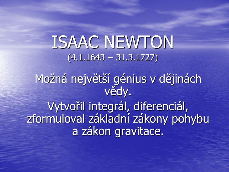 ISAAC NEWTON (4.1.1643 – 31.3.1727) Možná největší génius v dějinách vědy.