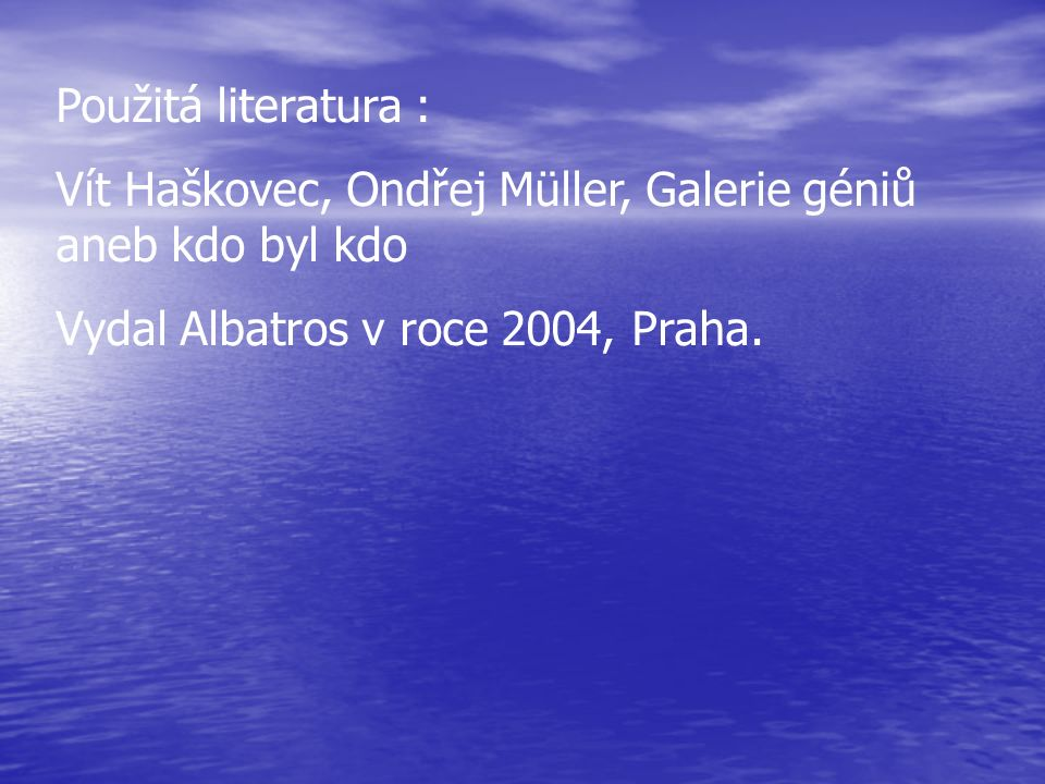 Použitá literatura : Vít Haškovec, Ondřej Müller, Galerie géniů aneb kdo byl kdo Vydal Albatros v roce 2004, Praha.