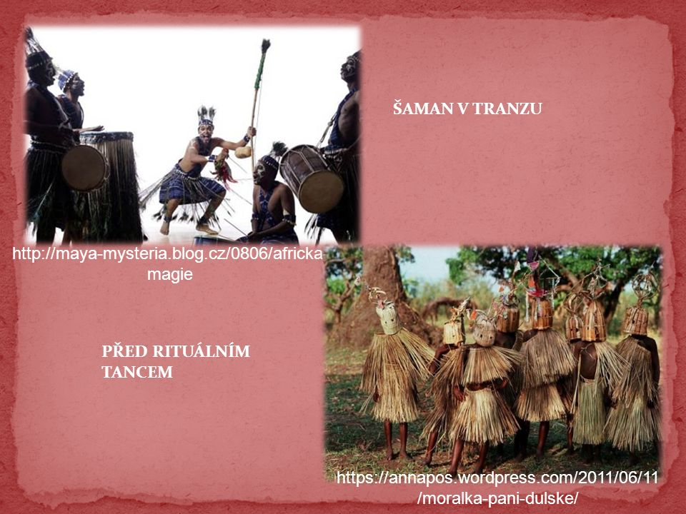 http://maya-mysteria.blog.cz/0806/africka- magie https://annapos.wordpress.com/2011/06/11 /moralka-pani-dulske/ ŠAMAN V TRANZU PŘED RITUÁLNÍM TANCEM