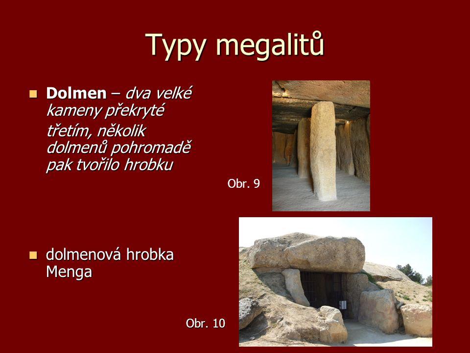 Typy megalitů Dolmen – dva velké kameny překryté Dolmen – dva velké kameny překryté třetím, několik dolmenů pohromadě pak tvořilo hrobku Obr. 9 dolmen