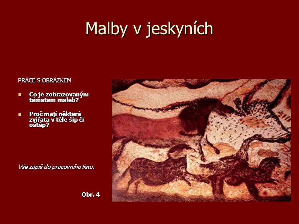 Malby v jeskyních PRÁCE S OBRÁZKEM Co je zobrazovaným tématem maleb? Co je zobrazovaným tématem maleb? Proč mají některá zvířata v těle šíp či oštěp?
