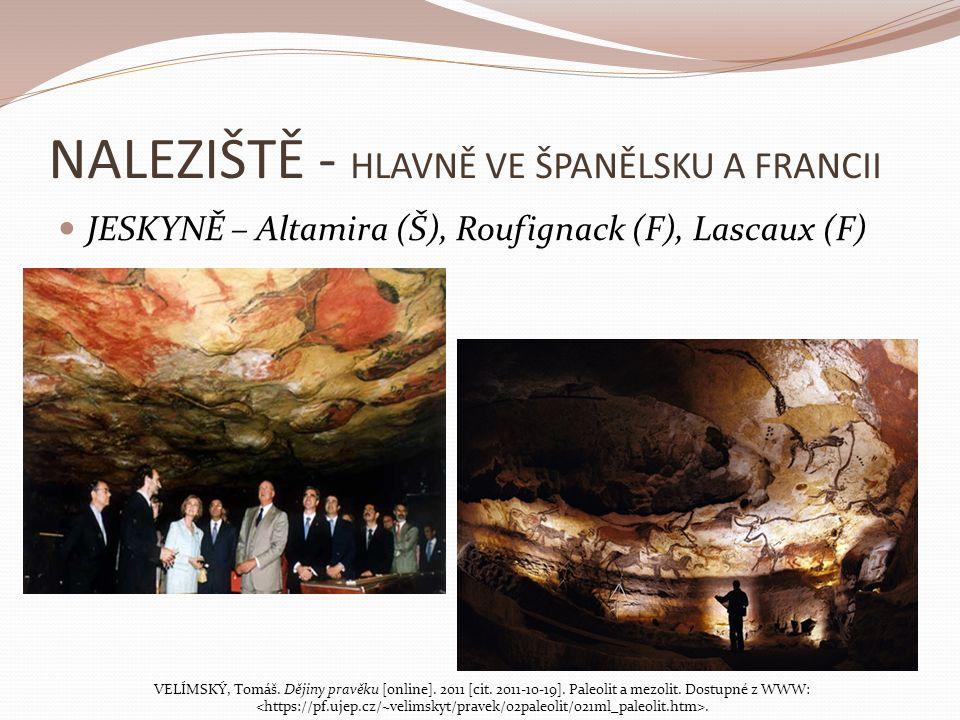 NALEZIŠTĚ - HLAVNĚ VE ŠPANĚLSKU A FRANCII JESKYNĚ – Altamira (Š), Roufignack (F), Lascaux (F) VELÍMSKÝ, Tomáš. Dějiny pravěku [online]. 2011 [cit. 201