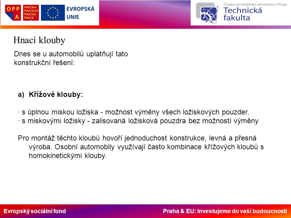 Evropský sociální fond Praha & EU: Investujeme do vaší budoucnosti Hnací klouby Dnes se u automobilů uplatňují tato konstrukční řešení: a)Křížové klouby: · s úplnou miskou ložiska - možnost výměny všech ložiskových pouzder.