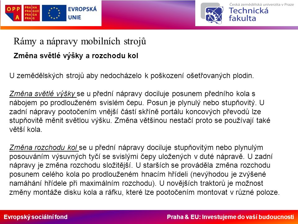 Evropský sociální fond Praha & EU: Investujeme do vaší budoucnosti Rámy a nápravy mobilních strojů Změna světlé výšky a rozchodu kol U zemědělských strojů aby nedocházelo k poškození ošetřovaných plodin.