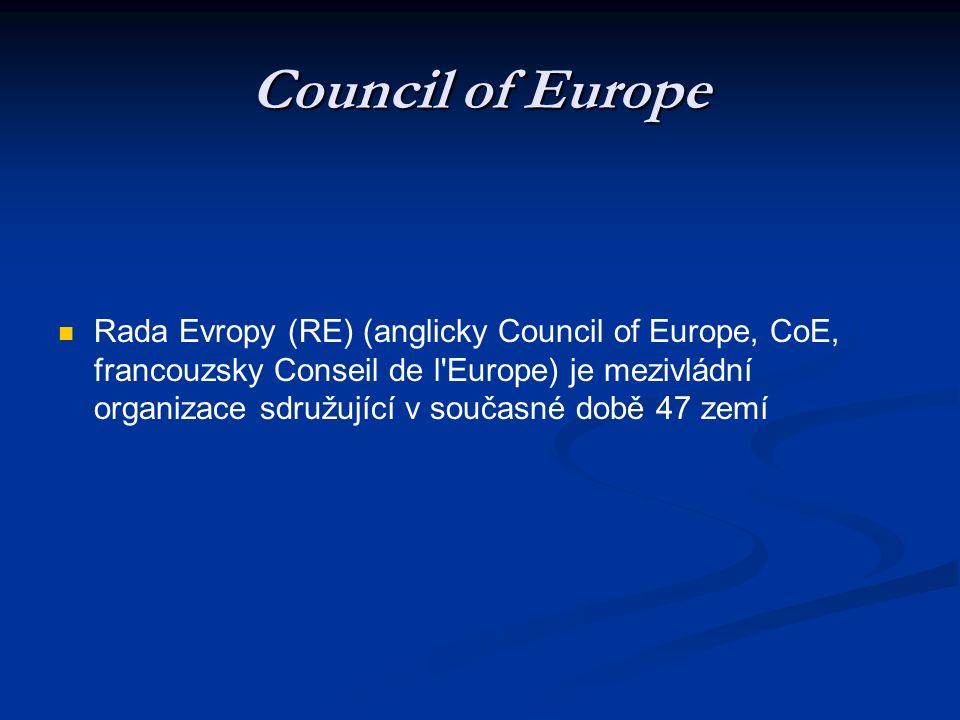 Council of Europe Rada Evropy (RE) (anglicky Council of Europe, CoE, francouzsky Conseil de l Europe) je mezivládní organizace sdružující v současné době 47 zemí