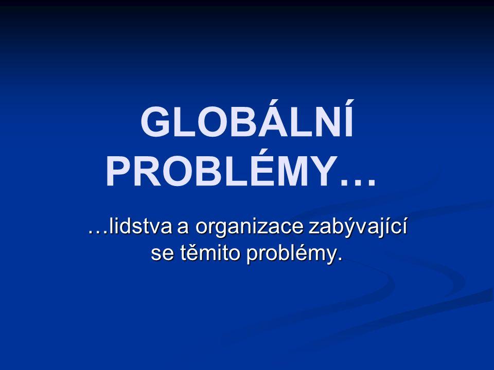 GLOBÁLNÍ PROBLÉMY… …lidstva a organizace zabývající se těmito problémy.