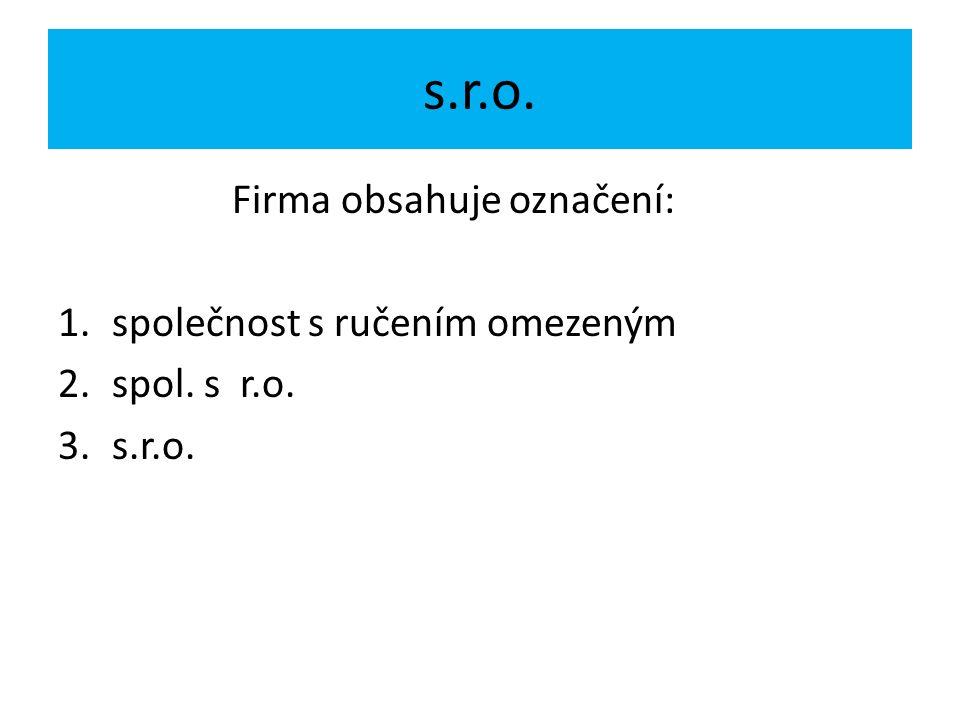 s.r.o. Firma obsahuje označení: 1.společnost s ručením omezeným 2.spol. s r.o. 3.s.r.o.