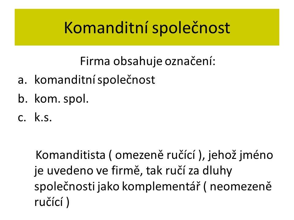 Komanditní společnost Firma obsahuje označení: a.komanditní společnost b.kom. spol. c.k.s. Komanditista ( omezeně ručící ), jehož jméno je uvedeno ve