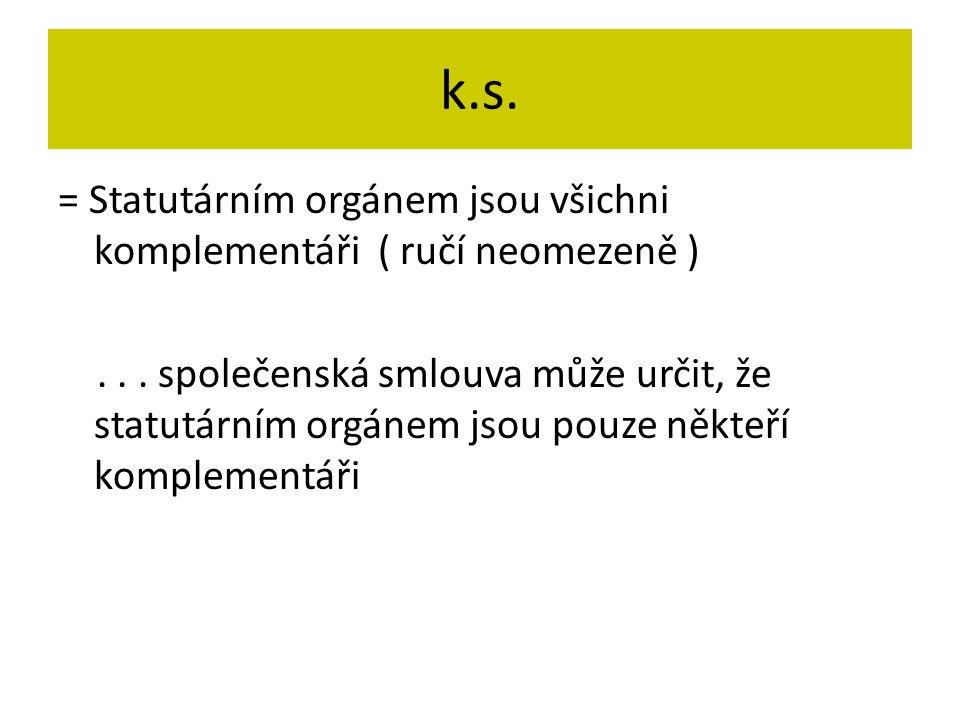 k.s. = Statutárním orgánem jsou všichni komplementáři ( ručí neomezeně )... společenská smlouva může určit, že statutárním orgánem jsou pouze někteří